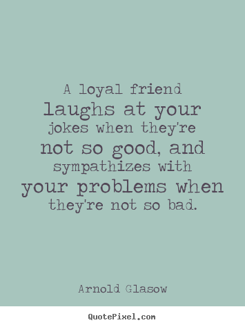 friendship quotes a loyal friend laughs at your jokes when they