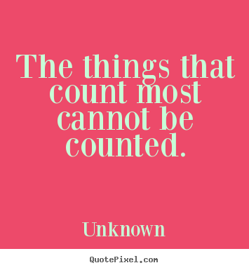 The things that count most cannot be counted. Unknown popular friendship quote