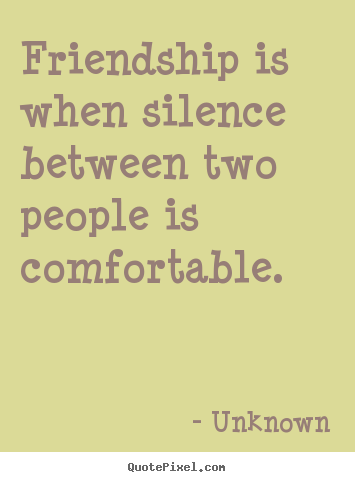 Friendship is when silence between two people is comfortable. Unknown top friendship quote