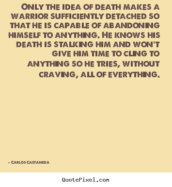 Only the idea of death makes a warrior sufficiently detached.. Carlos Castaneda greatest inspirational quote
