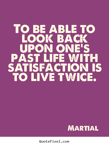 To be able to look back upon one's past.. Martial greatest inspirational quotes