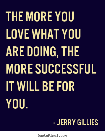 Inspirational quotes - The more you love what you are doing, the..