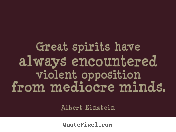Inspirational quotes - Great spirits have always encountered violent opposition from mediocre..