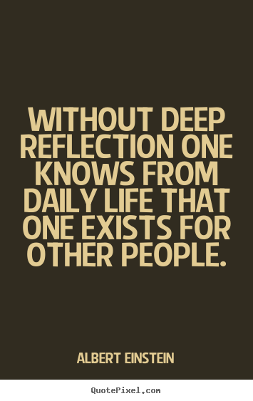 Without deep reflection one knows from daily life that one exists for.. Albert Einstein  life quotes