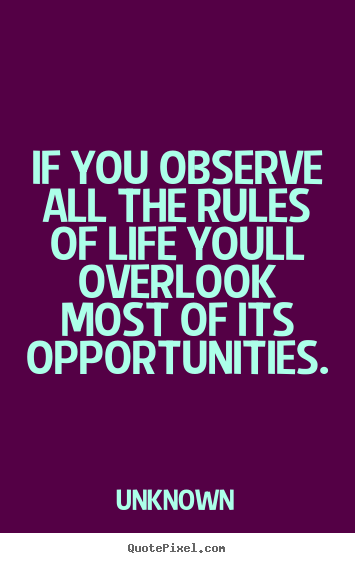 If you observe all the rules of life youll overlook most of its opportunities. Unknown best life quotes