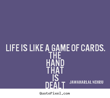Life quotes - Life is like a game of cards. the hand that is dealt you represents..