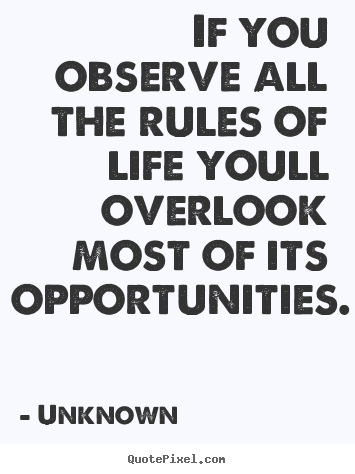 If you observe all the rules of life youll overlook.. Unknown  life sayings