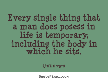 Every single thing that a man does posess in life is.. Unknown  life quotes
