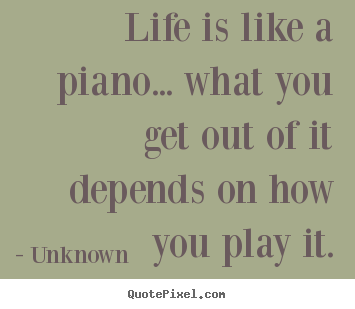 Quote about life - Life is like a piano... what you get out..