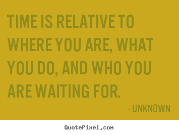 Create picture quotes about life - Time is relative to where you are, what you..