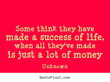 Life quotes - Some think they have made a success of life, when all they've made is..