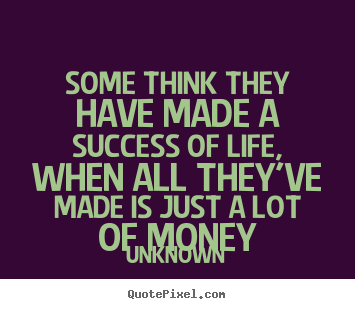 Unknown picture quotes - Some think they have made a success of life, when all.. - Life quote