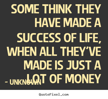 Life quotes - Some think they have made a success of life, when all they've..