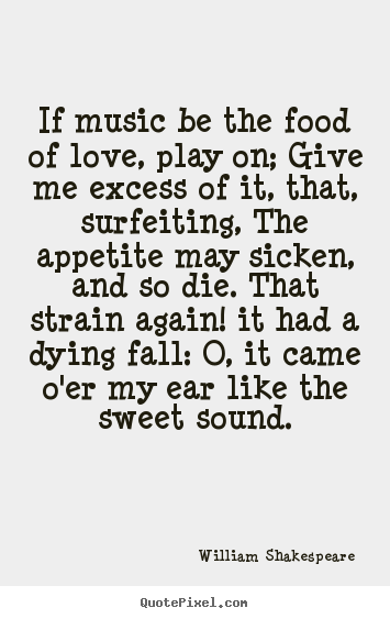 Quotes about life - If music be the food of love, play on; give me excess of it, that,..