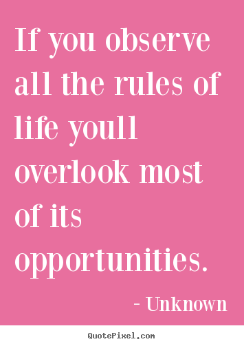 Life quote - If you observe all the rules of life youll overlook most of its..