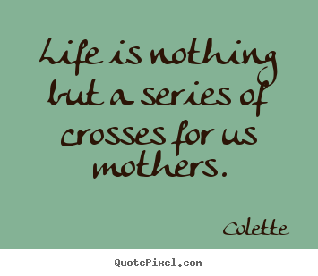 Life quotes - Life is nothing but a series of crosses for us mothers.