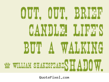 Create your own picture quotes about life - Out, out, brief candle! life's but a walking shadow.