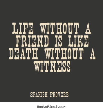 Life without a friend is like death without a witness ...