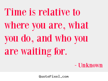 Time is relative to where you are, what you do, and.. Unknown greatest life quotes