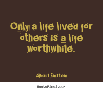Quote about life - Only a life lived for others is a life worthwhile.