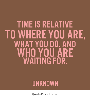 Create picture quotes about life - Time is relative to where you are, what you do, and who..