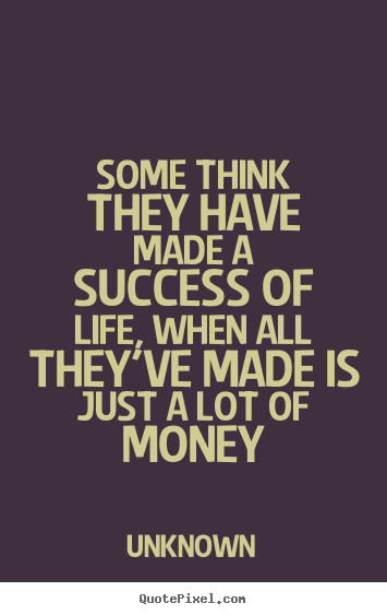 Quotes about life - Some think they have made a success of life, when..