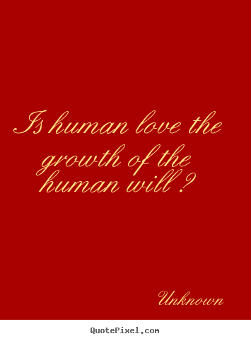 Unknown poster quotes - Is human love the growth of the human will ? - Love quote
