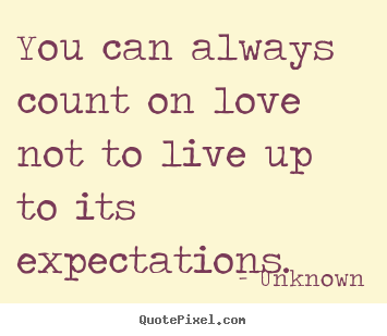 You can always count on love not to live up to its expectations. Unknown best love quotes
