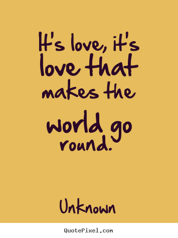 Love quote - It's love, it's love that makes the world go round...