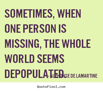 Alphonse De Lamartine picture quotes - Sometimes, when one person is missing, the whole.. - Love quotes
