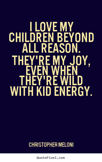 Love quotes - I love my children beyond all reason. they're my joy,..