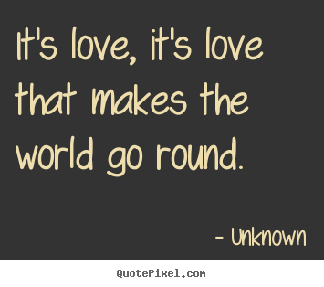 It's love, it's love that makes the world go round.  Unknown top love quote