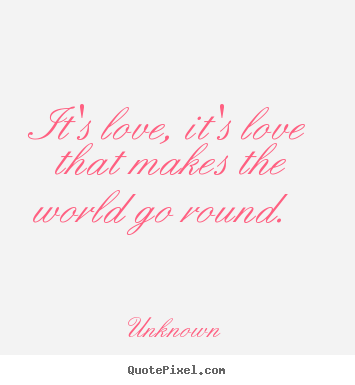 Unknown poster quotes - It's love, it's love that makes the world go round.  - Love quote
