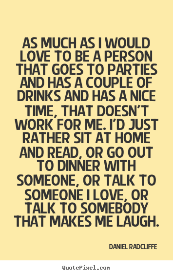 Quotes about love - As much as i would love to be a person that goes to parties and..