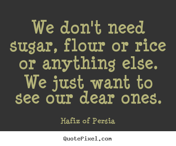 We don't need sugar, flour or rice or anything.. Hafiz Of Persia great love quotes