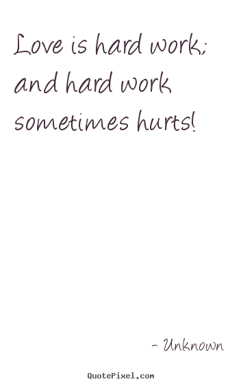 Love is hard work; and hard work sometimes hurts! Unknown top love quotes