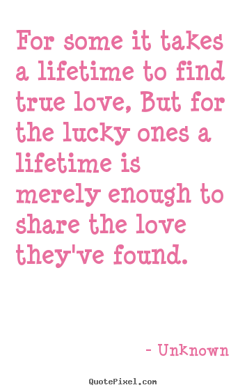 Love quote - For some it takes a lifetime to find true love ...