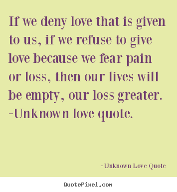 If we deny love that is given to us, if we refuse.. Unknown Love Quote great love quotes