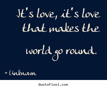 Quotes about love - It's love, it's love that makes the world go..