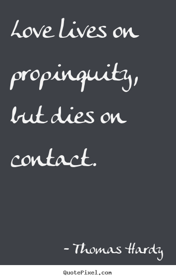 Quotes about love - Love lives on propinquity, but dies on contact.