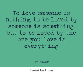 Love quotes - To love someone is nothing, to be loved by someone..