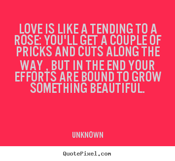 Design picture quote about love - Love is like a tending to a rose: you'll get a couple of..