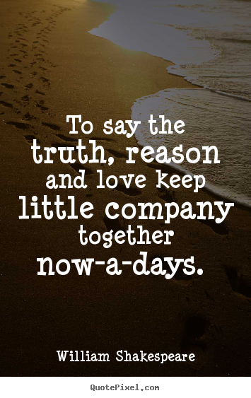 Quotes about love - To say the truth, reason and love keep little company together..