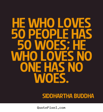 Quotes about love - He who loves 50 people has 50 woes; he who..