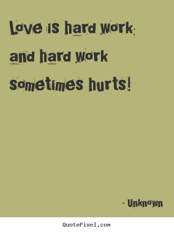 Love quote - Love is hard work; and hard work sometimes..
