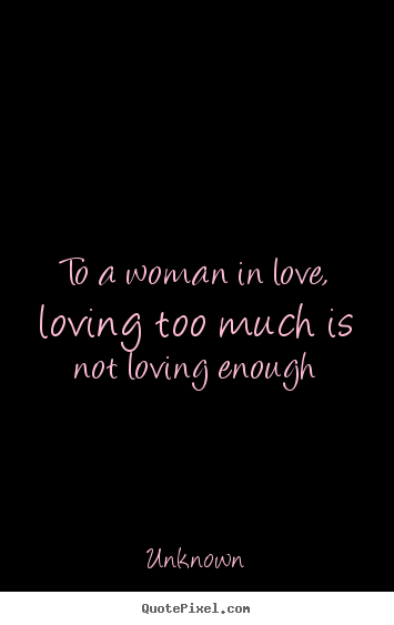 Quote about love - To a woman in love, loving too much is not loving enough