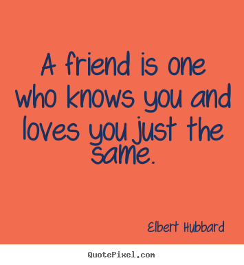 Create graphic picture quotes about love - A friend is one who knows you and loves you just the same.