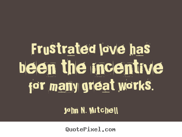 Frustrated love has been the incentive for many great.. John N. Mitchell  love quote