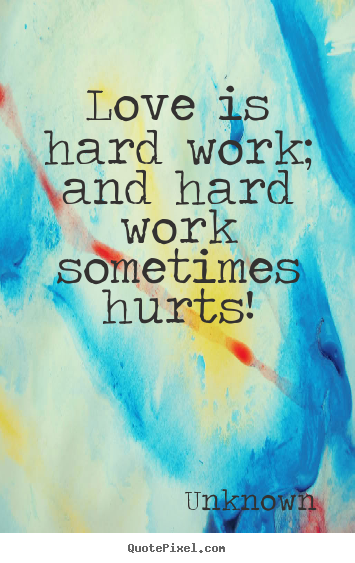 Create picture quote about love - Love is hard work; and hard work sometimes hurts!