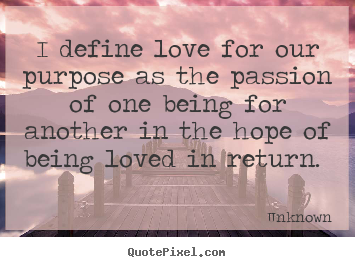 Unknown photo sayings - I define love for our purpose as the passion of one being.. - Love quotes
